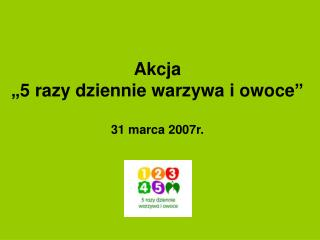 """Akcja  """"5 razy dziennie warzywa i owoce"""" 31 marca 2007r."""