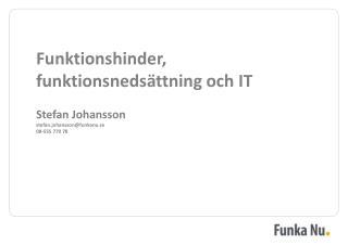 Funktionshinder, funktionsnedsättning och IT Stefan Johansson stefan.johansson@funkanu.se
