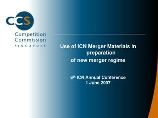 Use of ICN Merger Materials in preparation of new merger regime 6 th  ICN Annual Conference