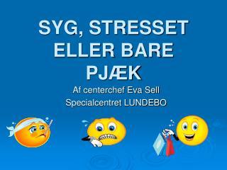 SYG, STRESSET  ELLER BARE  PJ�K