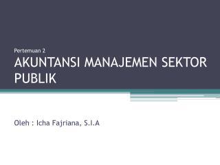 Pertemuan  2 AKUNTANSI MANAJEMEN SEKTOR PUBLIK Oleh  :  Icha Fajriana , S.I.A