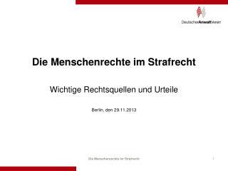 Die Menschenrechte im Strafrecht Wichtige Rechtsquellen und Urteile Berlin, den 29.11.2013