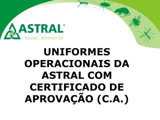 UNIFORMES OPERACIONAIS DA ASTRAL COM CERTIFICADO DE APROVAÇÃO ( C.A. )