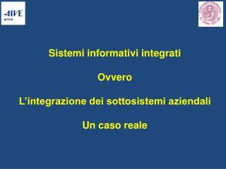 Sistemi informativi integrati Ovvero L'integrazione dei sottosistemi aziendali Un caso reale