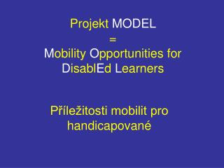 Projekt  MODEL =  M obility  O pportunities for  D isabl E d  L earners