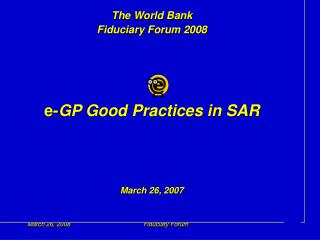 The World Bank Fiduciary Forum 2008 e- GP Good Practices in SAR March 26, 2007