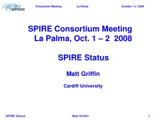 SPIRE Consortium Meeting La Palma, Oct. 1 – 2  2008    SPIRE Status Matt Griffin