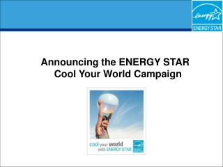 Announcing the ENERGY STAR    Cool Your World Campaign