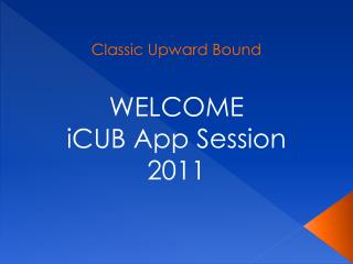 Classic Upward Bound  WELCOME iCUB App Session 2011
