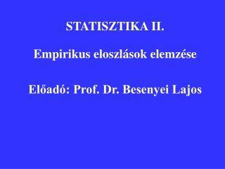 STATISZTIKA II. Empirikus eloszlások elemzése Előadó: Prof. Dr. Besenyei Lajos