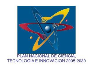 PLAN NACIONAL DE CIENCIA, TECNOLOGIA E INNOVACION 2005-2030