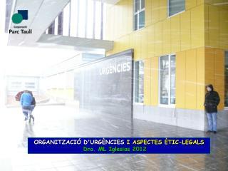 ORGANITZACIÓ D'URGÈNCIES  I ASPECTES ÈTIC-LEGALS Dra. ML Iglesias 2012