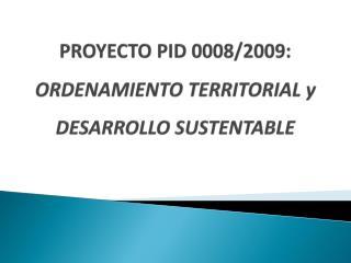 Proyecto  PID 0008/2009:  ORDENAMIENTO TERRITORIAL y  DESARROLLO SUSTENTABLE
