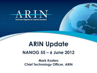 ARIN Update NANOG 55 � 6 June 2012 Mark Kosters Chief Technology Officer, ARIN