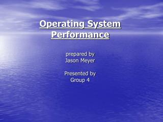 Operating System Performance prepared by Jason Meyer Presented by Group 4