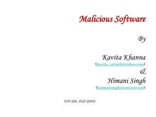 Malicious Software  By  Kavita Khanna kavita_jairathyahoo   Himani Singh himanisinghcomcast   CS-265, Fall-2003