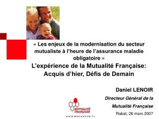 Daniel LENOIR Directeur Général de la  Mutualité Française Rabat, 26 mars 2007