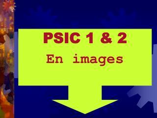 PSIC 1 & 2 En images