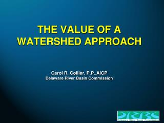THE VALUE OF A  WATERSHED APPROACH Carol R. Collier, P.P.,AICP Delaware River Basin Commission
