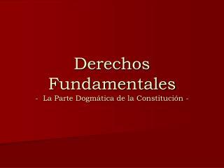 Derechos Fundamentales -  La Parte Dogmática de la Constitución -