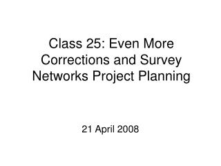 Class 25: Even More Corrections and Survey Networks Project Planning