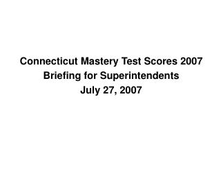 Connecticut Mastery Test Scores 2007 Briefing for Superintendents July 27, 2007