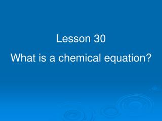 Lesson 30 What is a chemical equation?