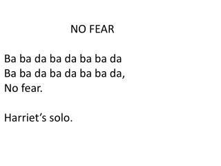 NO FEAR Ba ba da ba da ba ba da Ba ba da ba da ba ba da, No fear. Harriet's solo.