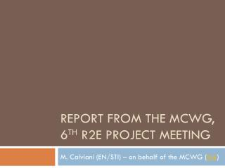 Report from the MCWG,  6 th R2E  Project Meeting