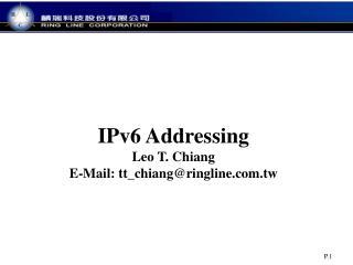 IPv6 Addressing Leo  T. Chiang E-Mail: tt_chiang@ringline.tw