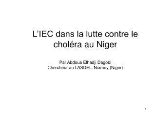 L IEC dans la lutte contre le chol ra au Niger  Par Abdoua Elhadji Dagobi Chercheur au LASDEL  Niamey Niger