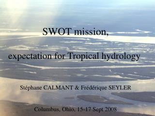 SWOT mission, expectation for Tropical hydrology Stéphane CALMANT & Frédérique SEYLER