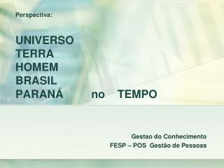 Perspectiva : UNIVERSO  TERRA HOMEM BRASIL PARANÁ         no    TEMPO