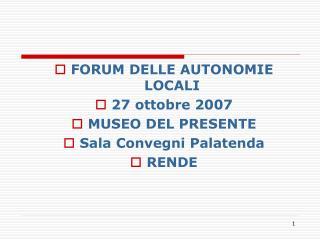 FORUM DELLE AUTONOMIE LOCALI 27 ottobre 2007 MUSEO DEL PRESENTE Sala Convegni Palatenda RENDE