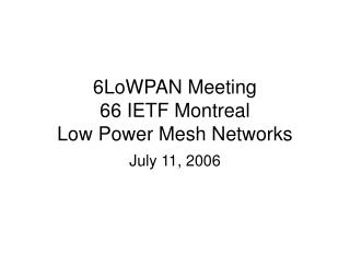 6LoWPAN Meeting 66 IETF Montreal Low Power Mesh Networks