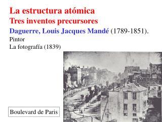 La estructura at mica Tres inventos precursores Daguerre, Louis Jacques Mand  1789-1851. Pintor La fotograf a 1839