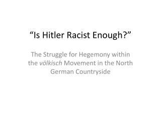 """ Is Hitler Racist Enough? """