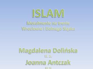 ISLAM Muzułmanie na trenie Wrocławia i Dolnego Śląska Magdalena Dolińska Kl. 2c Joanna Antczak