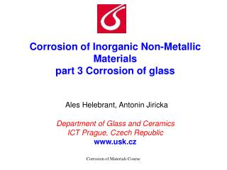 Corrosion of Inorganic Non-Metallic Materials  part 3 Corrosion of glass    Ales Helebrant, Antonin Jiricka  Department