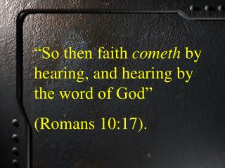 """""""So then faith  cometh  by hearing, and hearing by the word of God""""  (Romans 10:17)."""