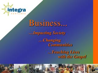 Business... …Impacting Society 	…Changing  		Communities 		...Touching Lives  			with the Gospel