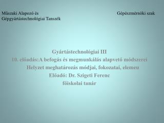 Gyártástechnológiai III 10. előadás:A befogás és megmunkálás alapvető módszerei