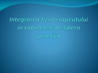 Integrarea fizioterapeutului  in  cabinetele  de  libera practica