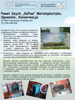 """Paweł Szych """"SzPaw"""" Metaloplastyka, Spawanie, Konserwacja 22-554 Trzeszczany, Nieledew 161"""
