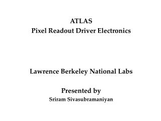 ATLAS  Pixel Readout Driver Electronics Lawrence Berkeley National Labs Presented by