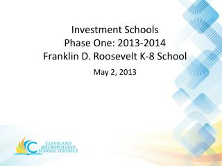 Investment Schools  Phase  One: 2013-2014 Franklin D. Roosevelt K-8 School May 2,  2013