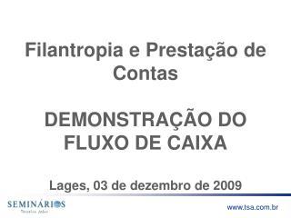 Filantropia e Prestação de Contas DEMONSTRAÇÃO DO FLUXO DE CAIXA Lages, 03  de dezembro  de 2009