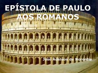 EPÍSTOLA DE PAULO AOS ROMANOS José Adelson de Noronha