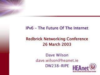 IPv6 – The Future Of The Internet Redbrick Networking Conference 26 March 2003 Dave Wilson