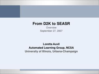 From D2K to SEASR Overview September 27, 2007 Loretta Auvil Automated Learning Group, NCSA